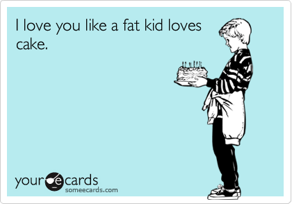 I love you like a fat kid lovescake.