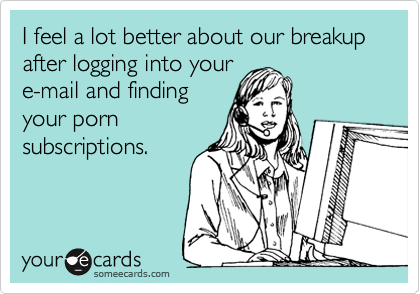 I feel a lot better about our breakup after logging into your e-mail and finding your porn subscriptions.