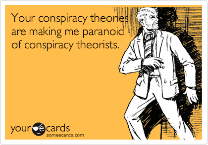 Your conspiracy theories are making me paranoid of conspiracy theorists.