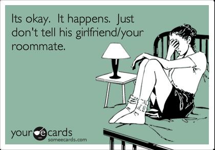 Its okay.  It happens.  Justdon't tell his girlfriend/yourroommate.