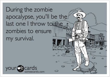 During the zombieapocalypse, you'll be thelast one I throw to thezombies to ensuremy survival.