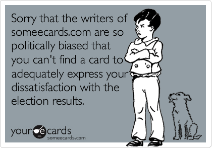 Sorry that the writers ofsomeecards.com are sopolitically biased thatyou can't find a card toadequately express yourdissatisfaction with theelection results.