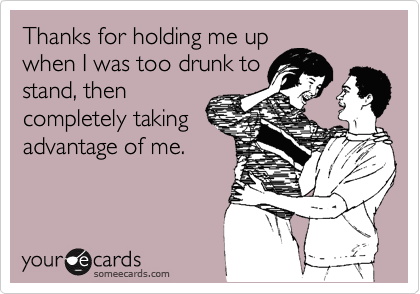 Thanks for holding me upwhen I was too drunk tostand, thencompletely takingadvantage of me.