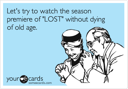"""Let's try to watch the season premiere of """"LOST"""" without dying of old age."""