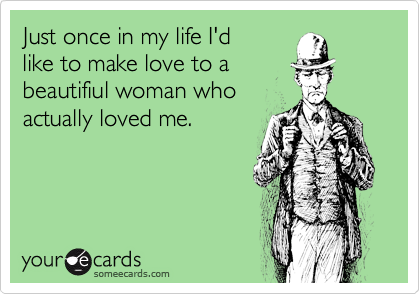 Just once in my life I'dlike to make love to abeautifiul woman whoactually loved me.