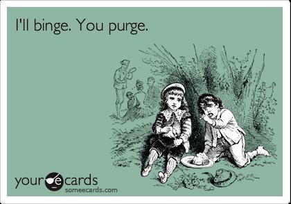 I'll binge. You purge.