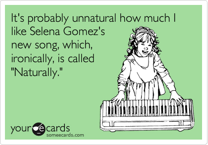 """It's probably unnatural how much I like Selena Gomez's new song, which, ironically, is called """"Naturally."""""""