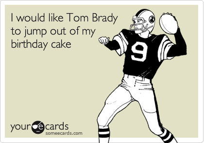 I would like tom brady to jump out of my birthday cake birthday ecard bookmarktalkfo Image collections