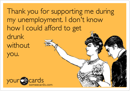 Thank you for supporting me during my unemployment. I don't know how I could afford to get