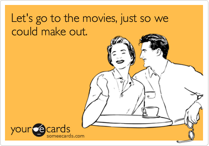 Let's go to the movies, just so we could make out.