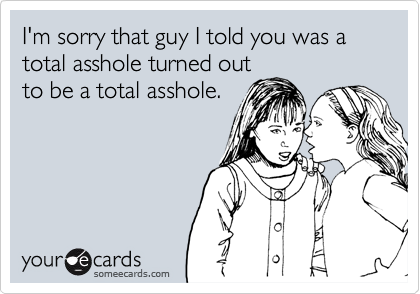 I'm sorry that guy I told you was a total asshole turned out to be a total asshole.