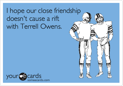 I hope our close friendshipdoesn't cause a riftwith Terrell Owens.