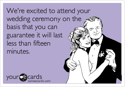 We're excited to attend your wedding ceremony on the basis that you can guarantee it will last less than fifteen minutes.