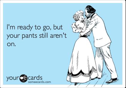 I'm ready to go, butyour pants still aren'ton.