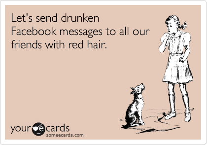 Let's send drunkenFacebook messages to all ourfriends with red hair.