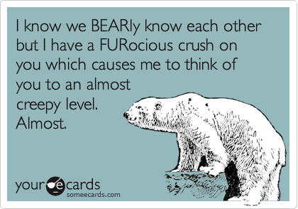 I know we BEARly know each other but I have a FURocious crush on you which causes me to think of you to an almost