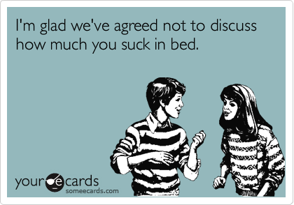 I'm glad we've agreed not to discuss how much you suck in bed.