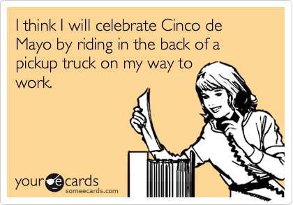 I think I will celebrate Cinco de Mayo by riding in the back of a pickup truck on my way towork.
