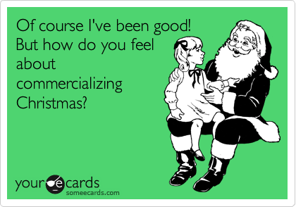 Of course I've been good! But how do you feel about commercializing Christmas?