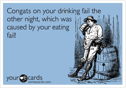 Congats on your drinking fail the other night, which wascaused by your eatingfail!