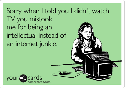 Sorry when I told you I didn't watch TV you mistookme for being anintellectual instead ofan internet junkie.