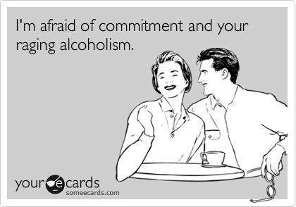 I'm afraid of commitment and your raging alcoholism.