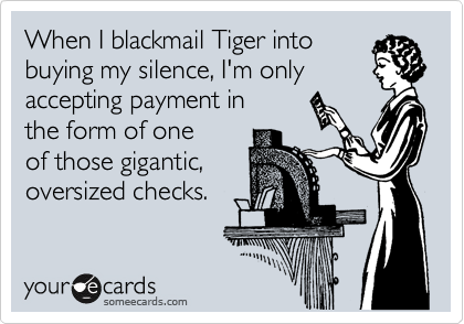 When I blackmail Tiger into buying my silence, I'm only accepting payment in the form of one of those gigantic, oversized checks.