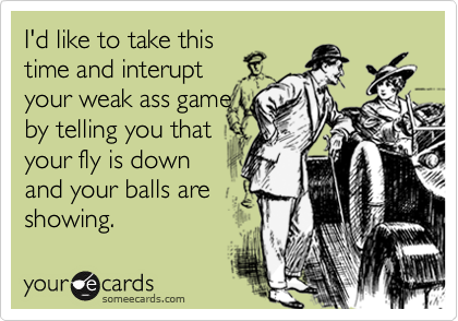 I'd like to take thistime and interupt your weak ass gameby telling you thatyour fly is downand your balls areshowing.