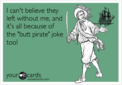 """I can't believe theyleft without me, andit's all because ofthe """"butt pirate"""" joketoo!"""