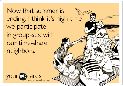 Now that summer isending, I think it's high timewe participatein group-sex withour time-shareneighbors.