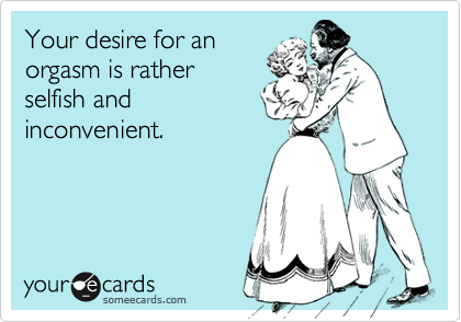 Your desire for anorgasm is ratherselfish andinconvenient.