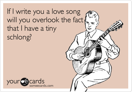 If I write you a love songwill you overlook the factthat I have a tinyschlong?