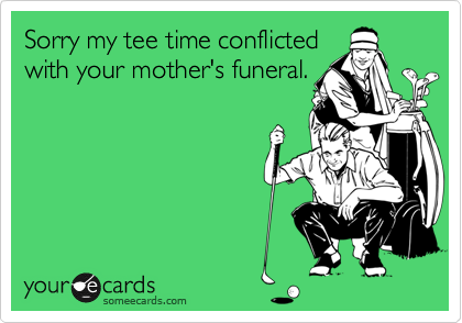 Sorry my tee time conflictedwith your mother's funeral.