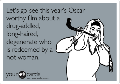 Let's go see this year's Oscar worthy film about a drug-addled, long-haired, degenerate who is redeemed by a hot woman.