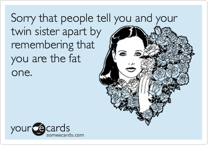 Sorry that people tell you and your twin sister apart byremembering thatyou are the fatone.