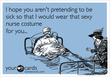 I hope you aren't pretending to be sick so that I would wear that sexy nurse costume for you...