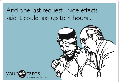 And one last request:  Side effects said it could last up to 4 hours ...