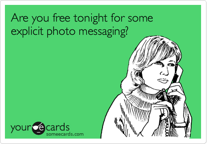 Are you free tonight for some explicit photo messaging?