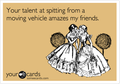 Your talent at spitting from a moving vehicle amazes my friends.