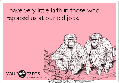 I have very little faith in those who replaced us at our old jobs.