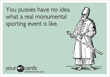 You pussies have no idea what a real monumental sporting event is like.