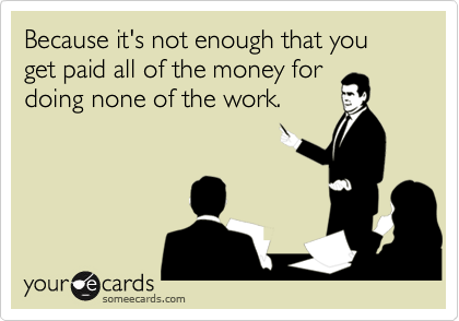 Because it's not enough that you get paid all of the money for doing none of the work.