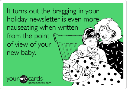 It turns out the bragging in your holiday newsletter is even more nauseating when written from the point of view of your  new baby.