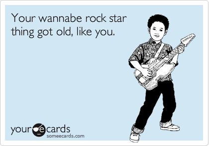 Your wannabe rock star thing got old, like you.