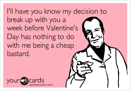 I'll have you know my decision to break up with you aweek before Valentine'sDay has nothing to dowith me being a cheapbastard.