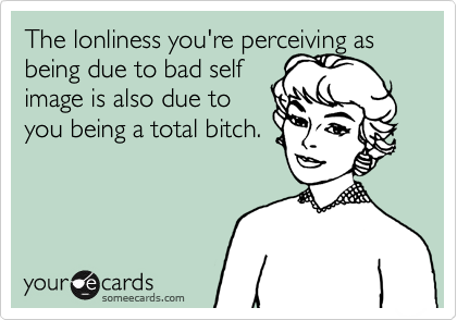 The lonliness you're perceiving as being due to bad self image is also due to you being a total bitch.