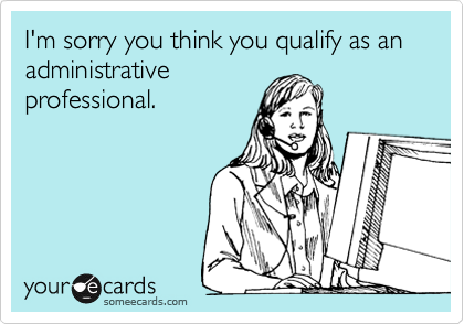 I'm sorry you think you qualify as an administrativeprofessional.