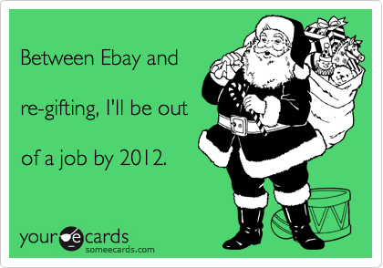 Between Ebay and  re-gifting, I'll be out  of a job by 2012.