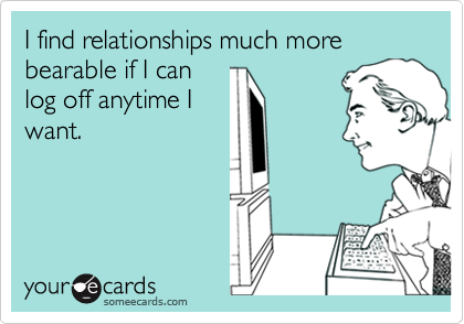 I find relationships much more bearable if I canlog off anytime Iwant.