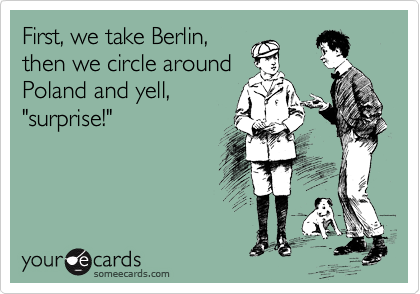 """First, we take Berlin, then we circle around Poland and yell, """"surprise!"""""""